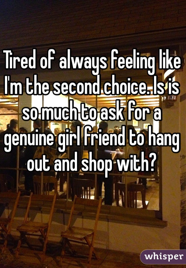 Tired of always feeling like I'm the second choice. Is is so much to ask for a genuine girl friend to hang out and shop with?