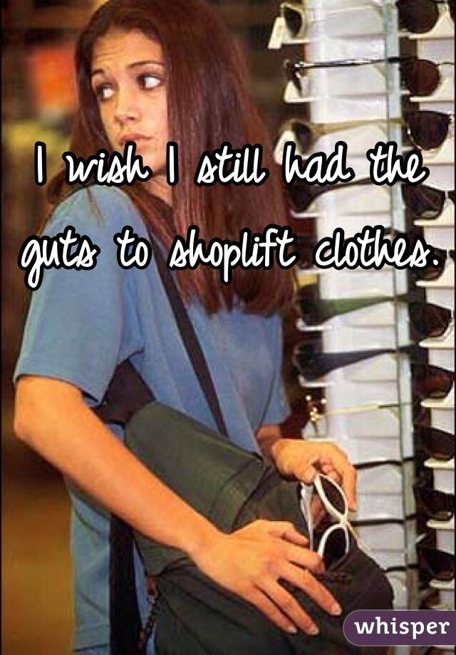 I wish I still had the guts to shoplift clothes.