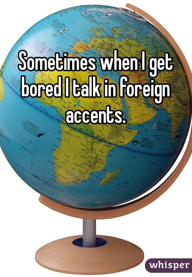 Sometimes when I get bored I talk in foreign accents.
