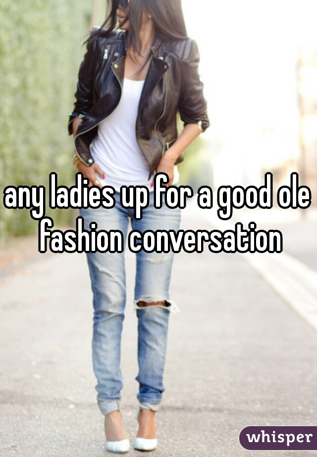 any ladies up for a good ole fashion conversation