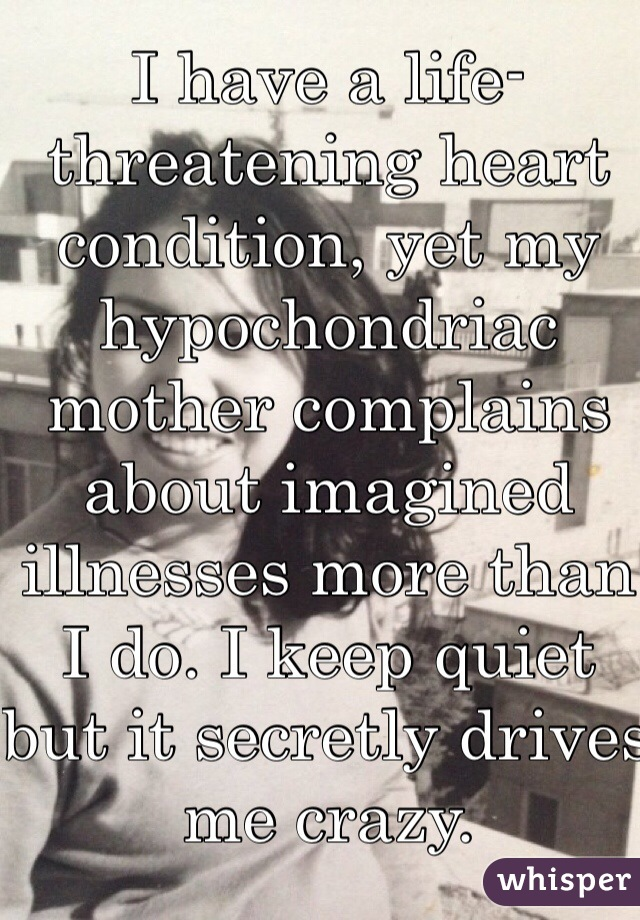 I have a life-threatening heart condition, yet my hypochondriac mother complains about imagined illnesses more than I do. I keep quiet but it secretly drives me crazy.