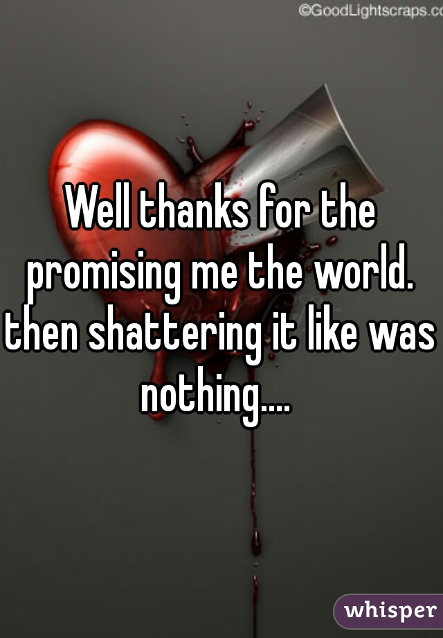 Well thanks for the promising me the world.  then shattering it like was nothing....