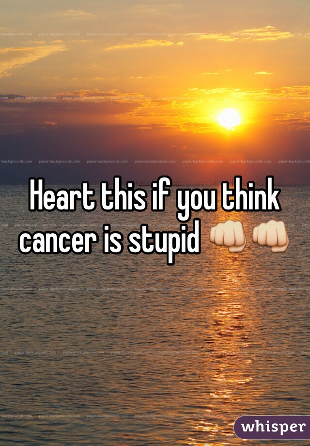Heart this if you think cancer is stupid 👊👊