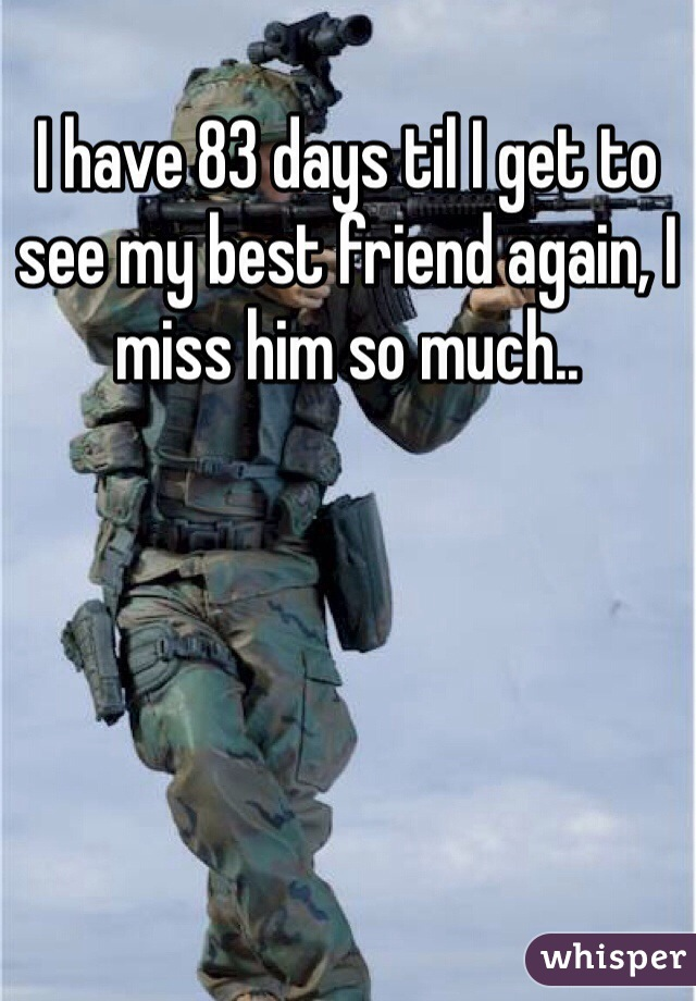 I have 83 days til I get to see my best friend again, I miss him so much..