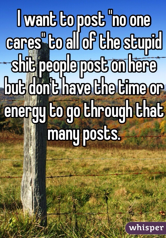 "I want to post ""no one cares"" to all of the stupid shit people post on here but don't have the time or energy to go through that many posts."