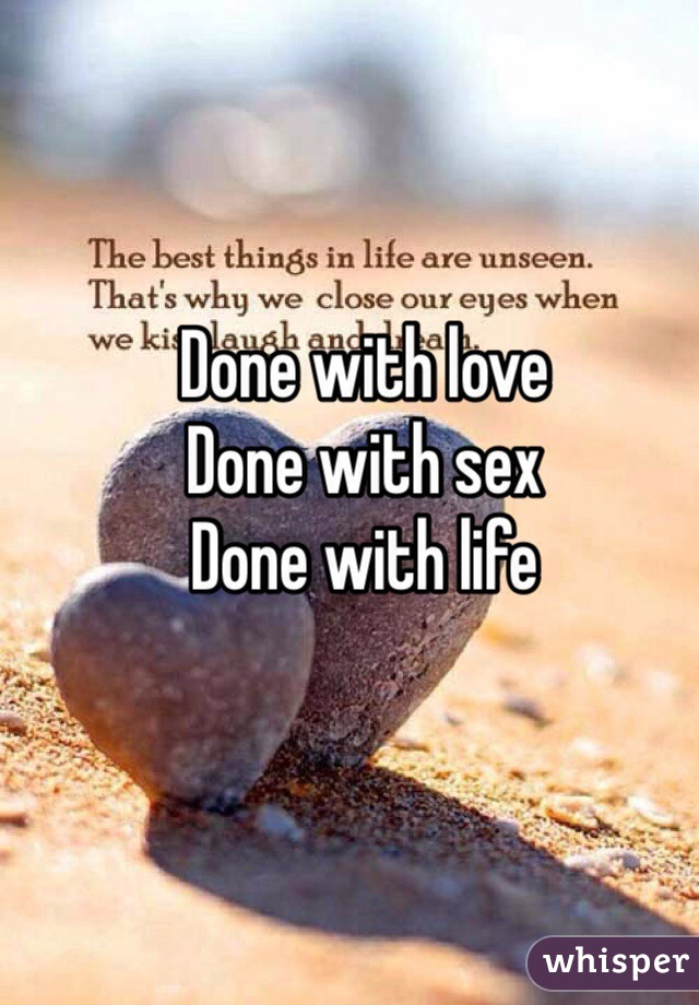 Done with love  Done with sex Done with life