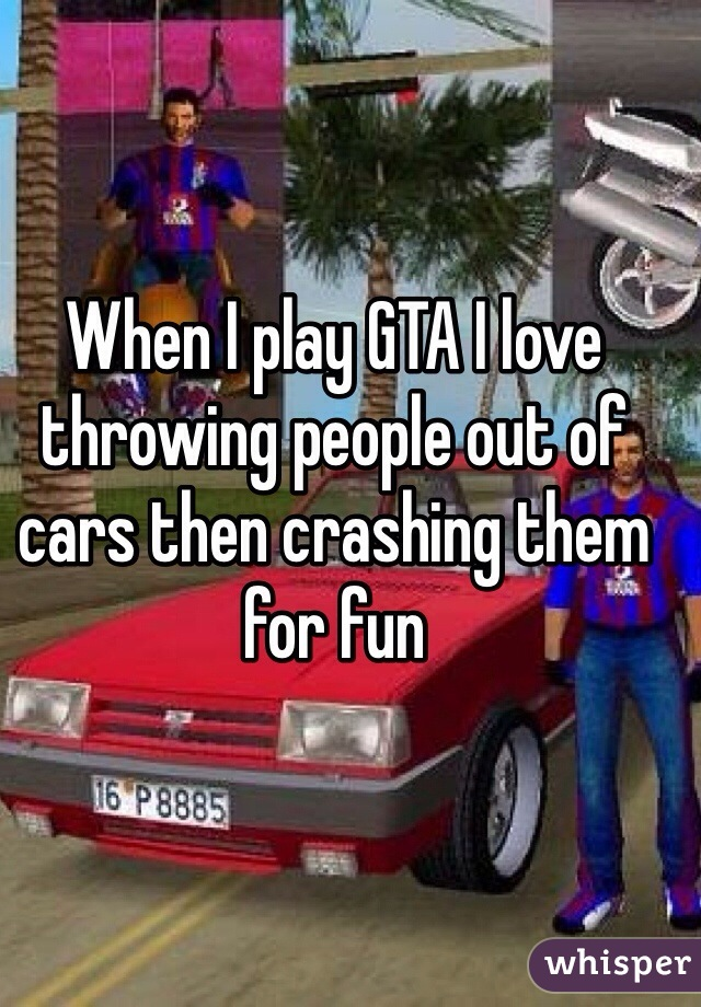 When I play GTA I love throwing people out of cars then crashing them for fun