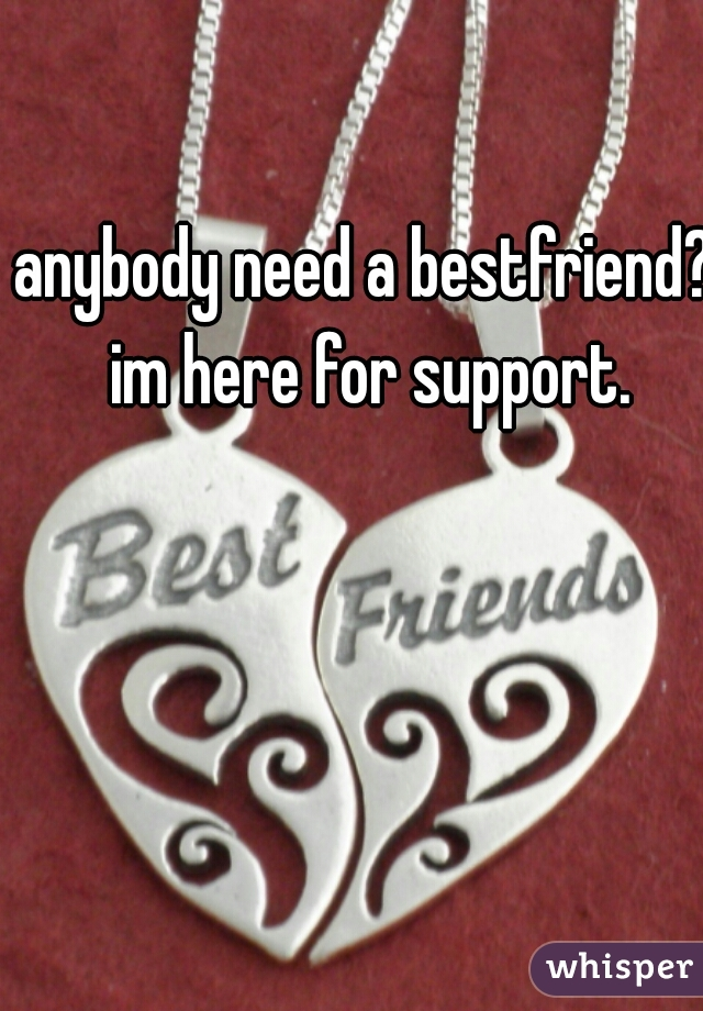 anybody need a bestfriend? im here for support.