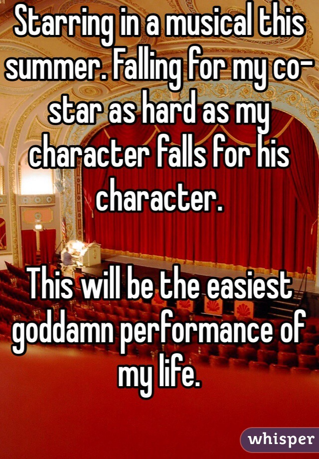 Starring in a musical this summer. Falling for my co-star as hard as my character falls for his character.   This will be the easiest goddamn performance of my life.