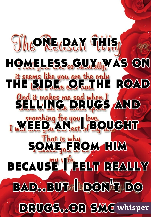 one day this homeless guy was on the side  of the road selling drugs and weed an  I bought some from him because I felt really bad..but I don't do drugs..or smoke