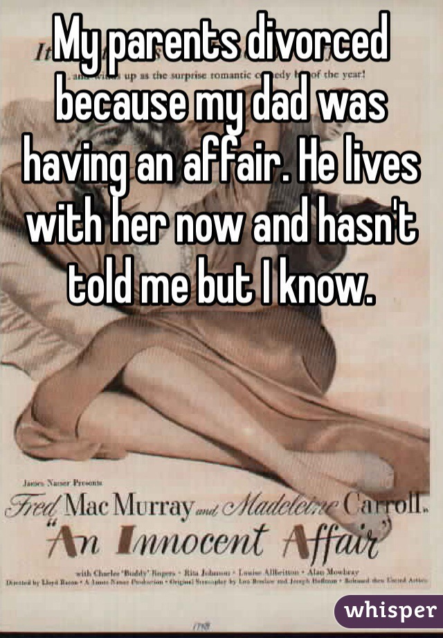 My parents divorced because my dad was having an affair. He lives with her now and hasn't told me but I know.