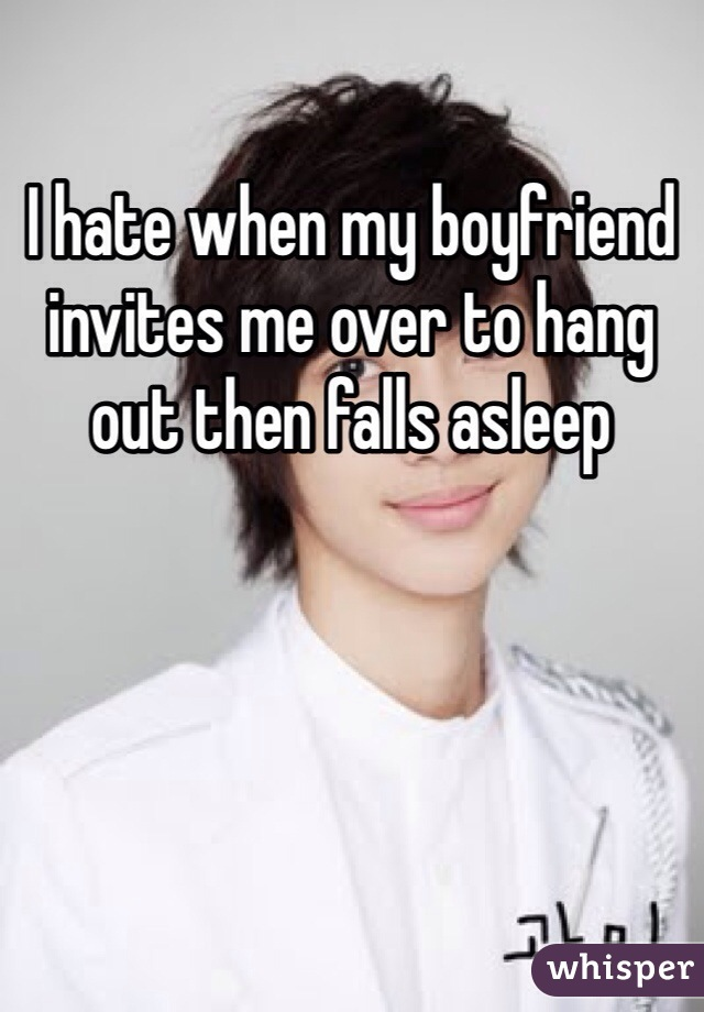 I hate when my boyfriend invites me over to hang out then falls asleep