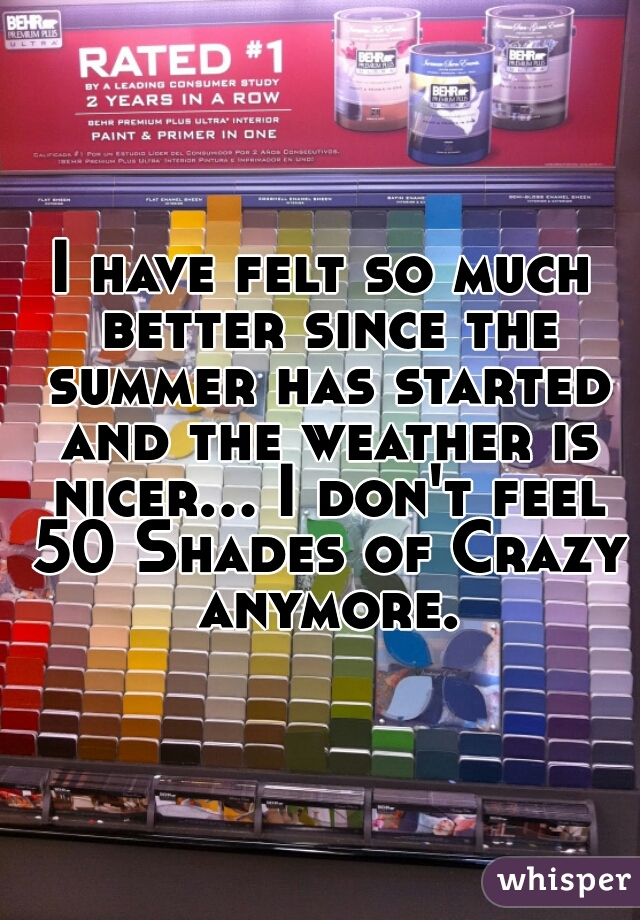 I have felt so much better since the summer has started and the weather is nicer... I don't feel 50 Shades of Crazy anymore.