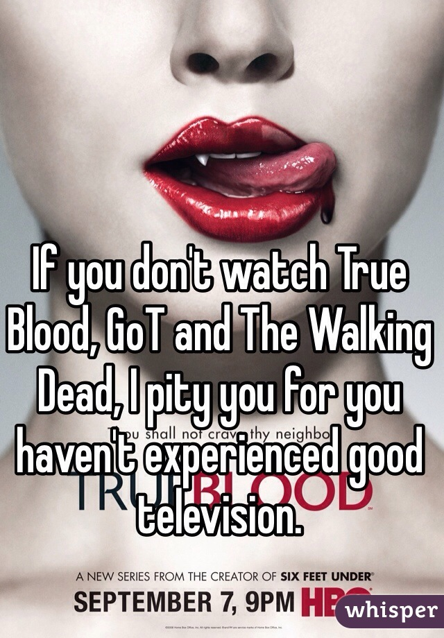 If you don't watch True Blood, GoT and The Walking Dead, I pity you for you haven't experienced good television.