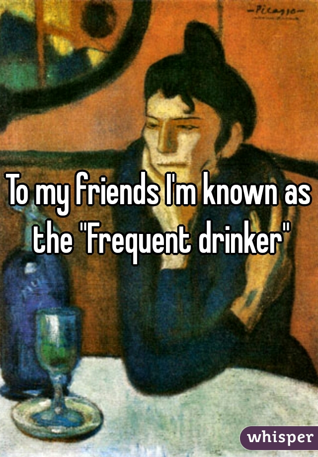 """To my friends I'm known as the """"Frequent drinker"""""""