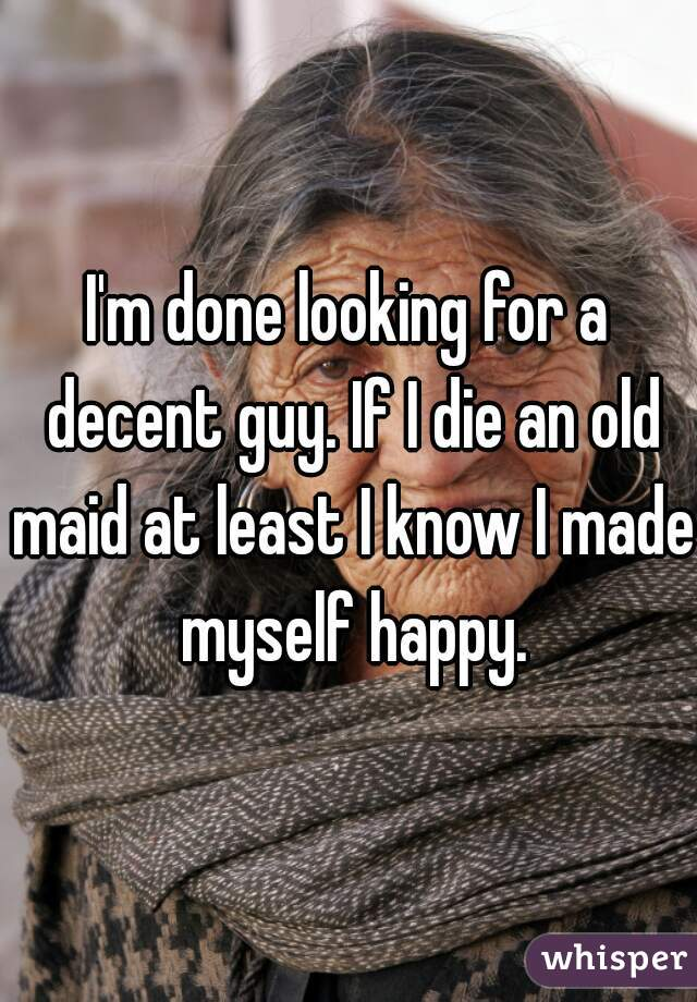 I'm done looking for a decent guy. If I die an old maid at least I know I made myself happy.