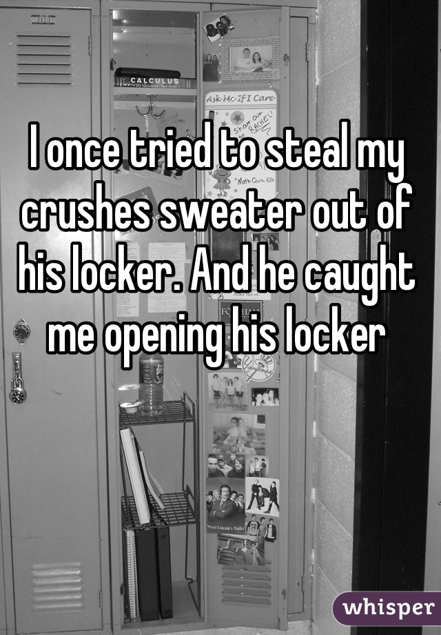 I once tried to steal my crushes sweater out of his locker. And he caught me opening his locker