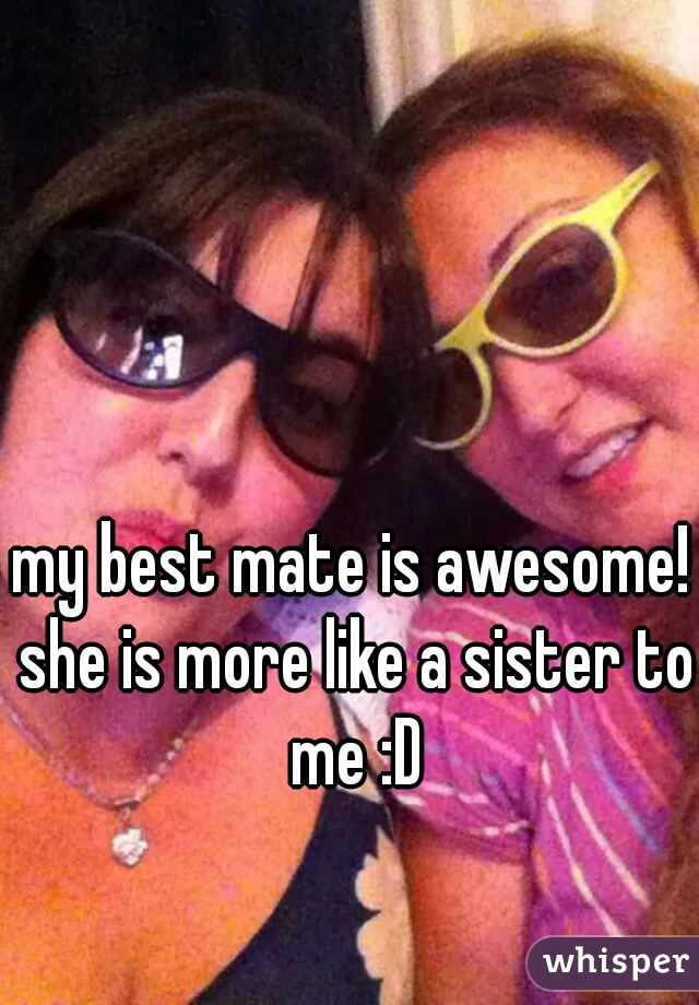 my best mate is awesome! she is more like a sister to me :D