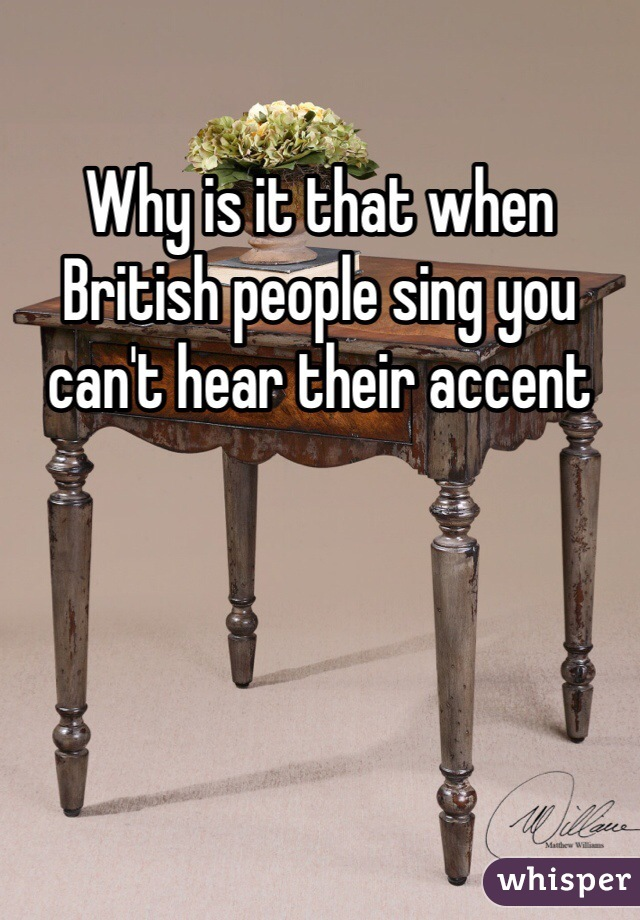 Why is it that when British people sing you can't hear their accent