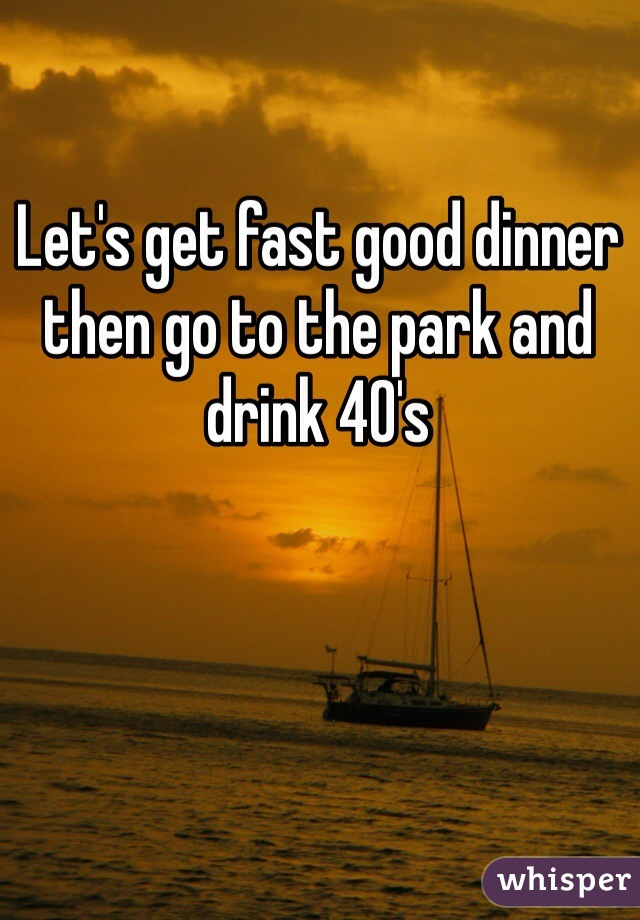 Let's get fast good dinner then go to the park and drink 40's