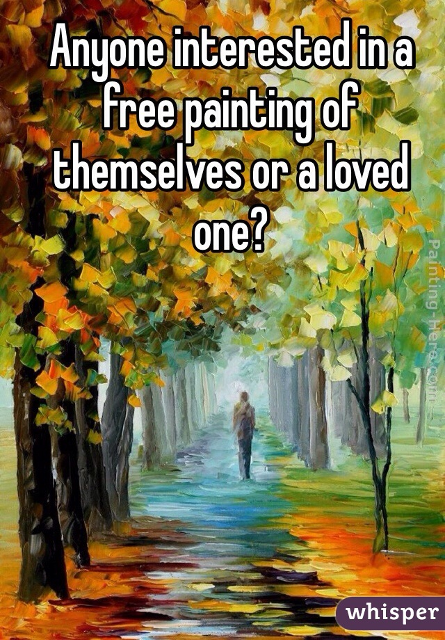 Anyone interested in a free painting of themselves or a loved one?