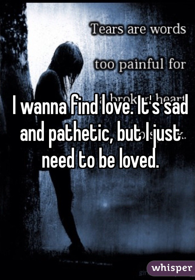 I wanna find love. It's sad and pathetic, but I just need to be loved.