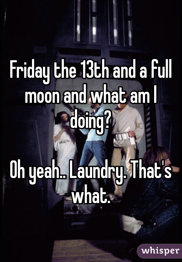 Friday the 13th and a full moon and what am I doing?  Oh yeah.. Laundry. That's what.