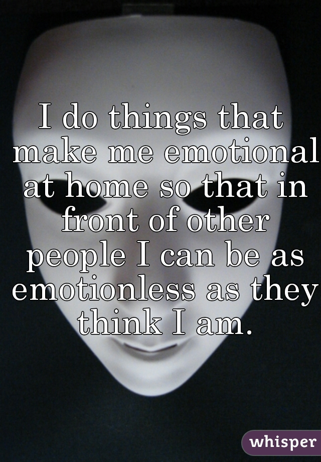 I do things that make me emotional at home so that in front of other people I can be as emotionless as they think I am.