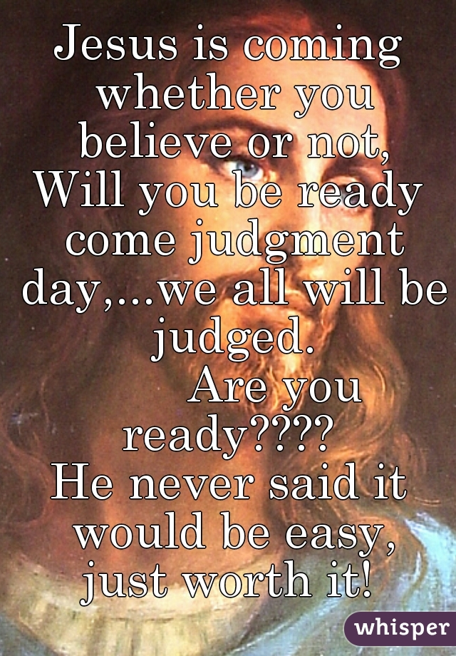 Jesus is coming whether you believe or not, Will you be ready come judgment day,...we all will be judged.         Are you ready????  He never said it would be easy, just worth it!