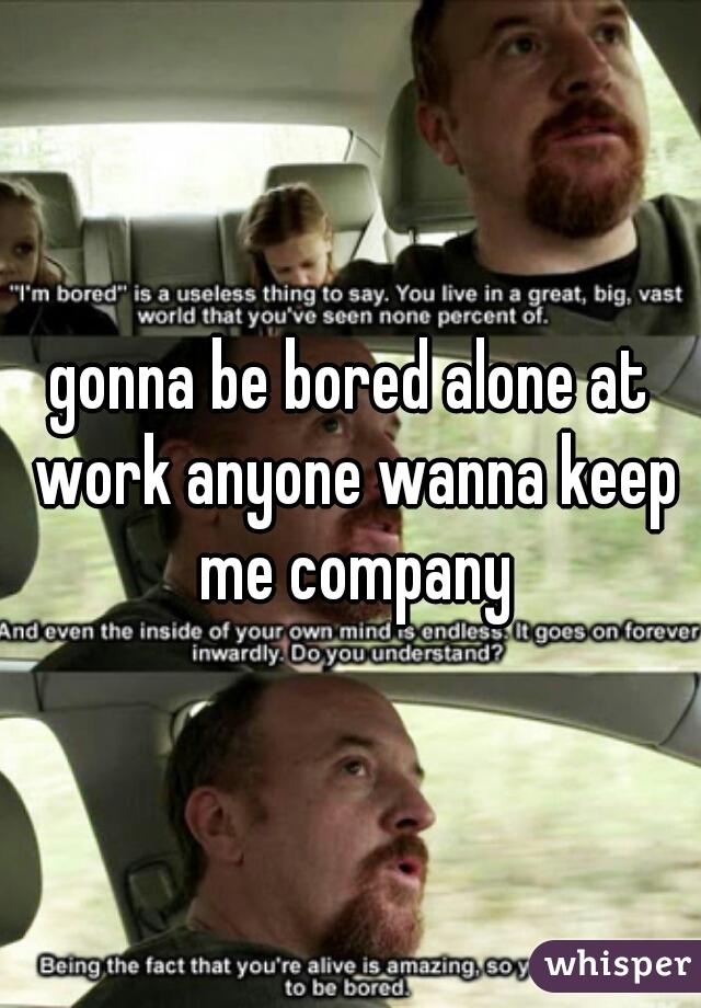 gonna be bored alone at work anyone wanna keep me company