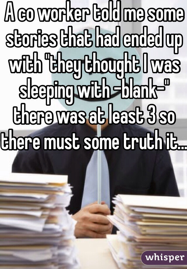 """A co worker told me some stories that had ended up with """"they thought I was sleeping with -blank-"""" there was at least 3 so there must some truth it..."""