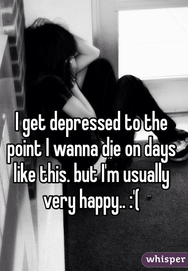 I get depressed to the point I wanna die on days like this. but I'm usually very happy.. :'(
