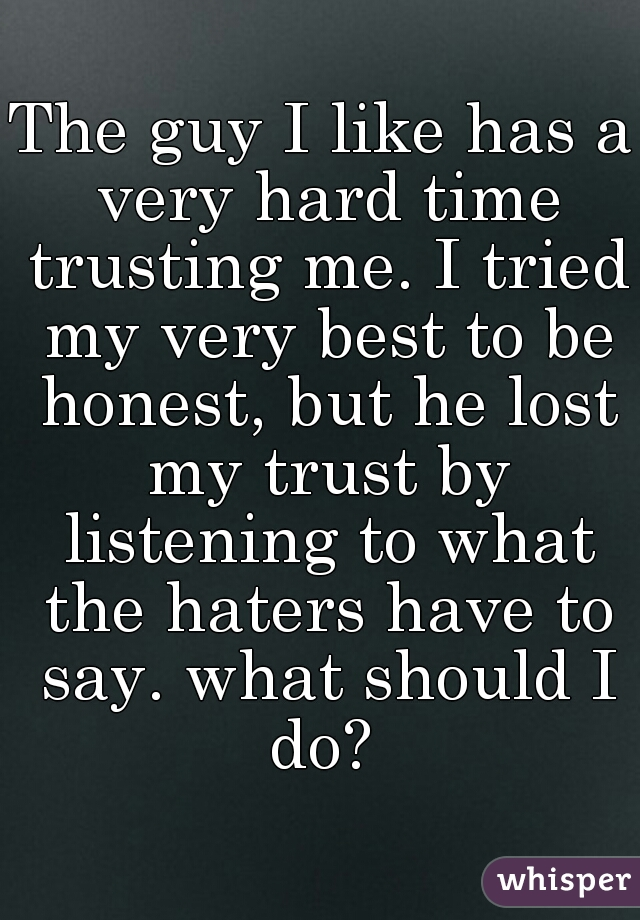 The guy I like has a very hard time trusting me. I tried my very best to be honest, but he lost my trust by listening to what the haters have to say. what should I do?