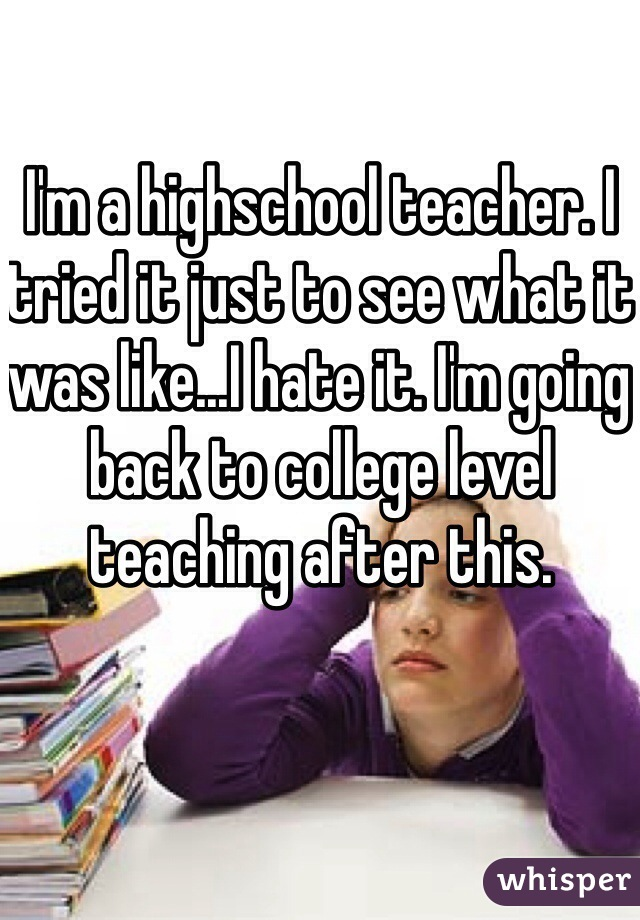 I'm a highschool teacher. I tried it just to see what it was like...I hate it. I'm going back to college level teaching after this.