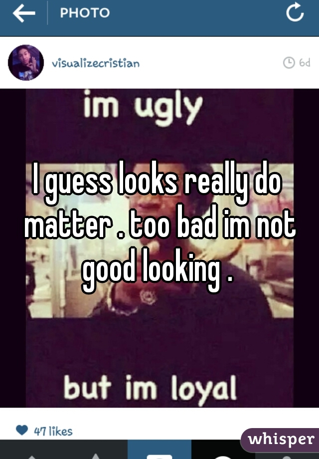 I guess looks really do matter . too bad im not good looking .