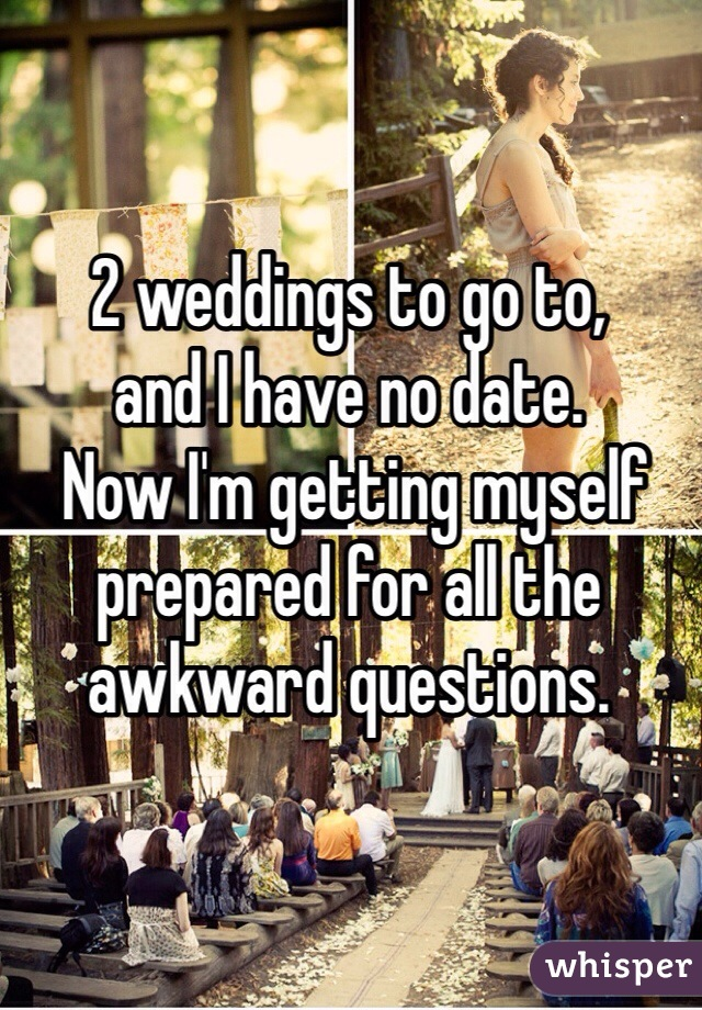 2 weddings to go to,  and I have no date.  Now I'm getting myself prepared for all the awkward questions.