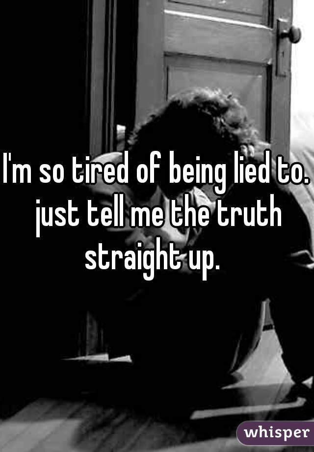 I'm so tired of being lied to. just tell me the truth straight up.