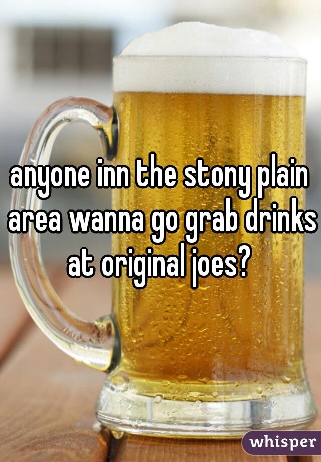 anyone inn the stony plain area wanna go grab drinks at original joes?