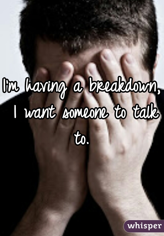 I'm having a breakdown, I want someone to talk to.
