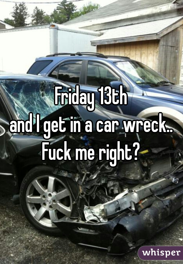 Friday 13th and I get in a car wreck..  Fuck me right?