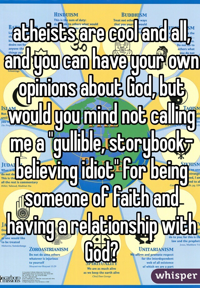 """atheists are cool and all, and you can have your own opinions about God, but would you mind not calling me a """"gullible, storybook-believing idiot"""" for being someone of faith and having a relationship with God?"""