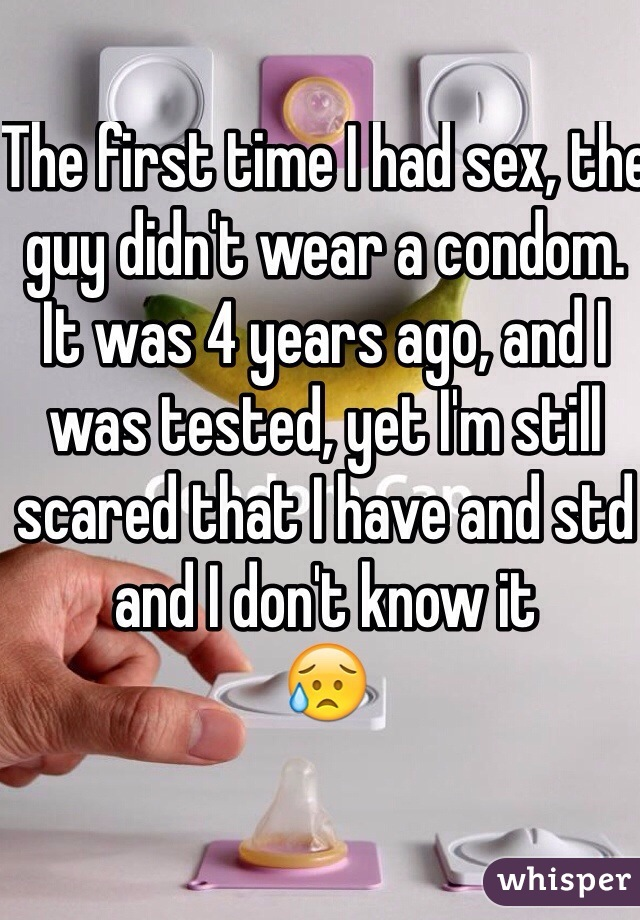 The first time I had sex, the guy didn't wear a condom.  It was 4 years ago, and I was tested, yet I'm still scared that I have and std and I don't know it 😥