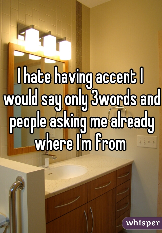 I hate having accent I would say only 3words and people asking me already where I'm from