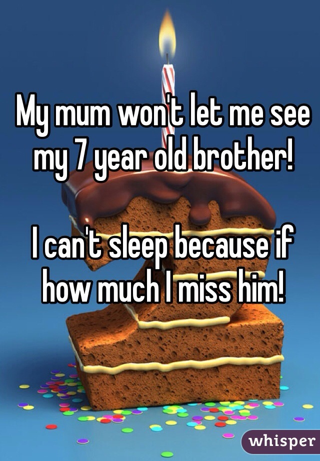 My mum won't let me see my 7 year old brother!   I can't sleep because if how much I miss him!