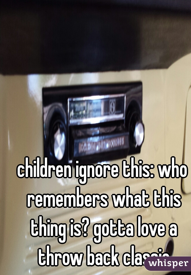 children ignore this: who remembers what this thing is? gotta love a throw back classic