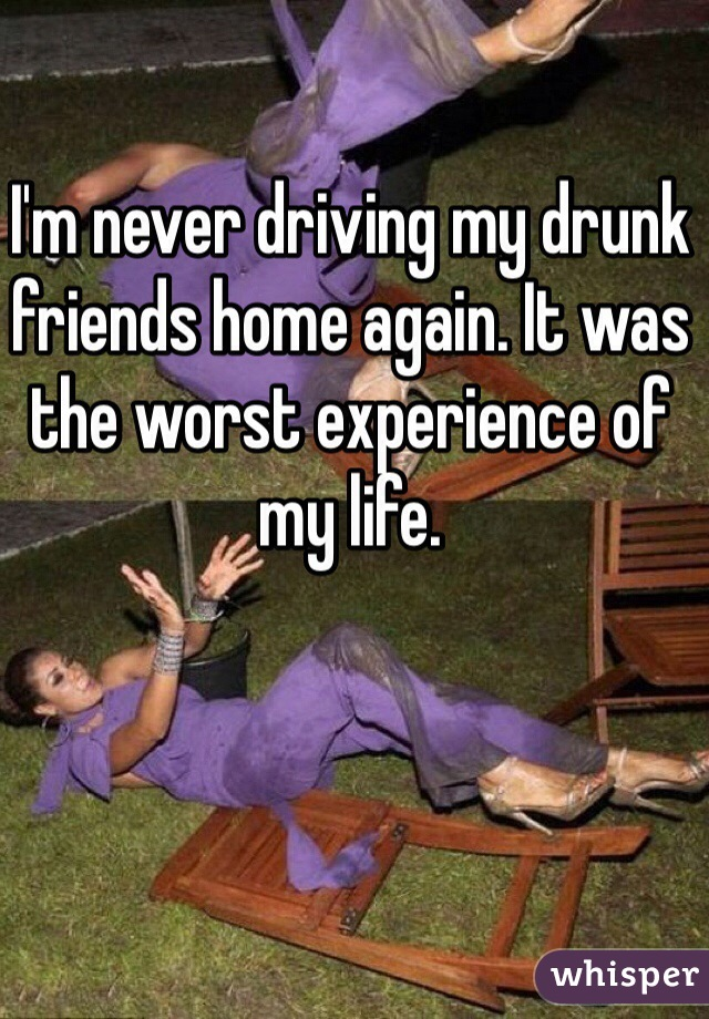 I'm never driving my drunk friends home again. It was the worst experience of my life.