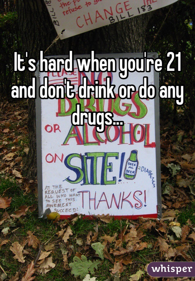 It's hard when you're 21 and don't drink or do any drugs...