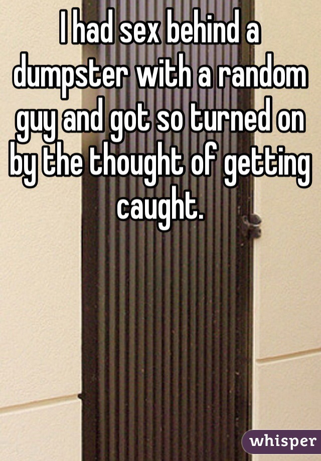 I had sex behind a dumpster with a random guy and got so turned on by the thought of getting caught.