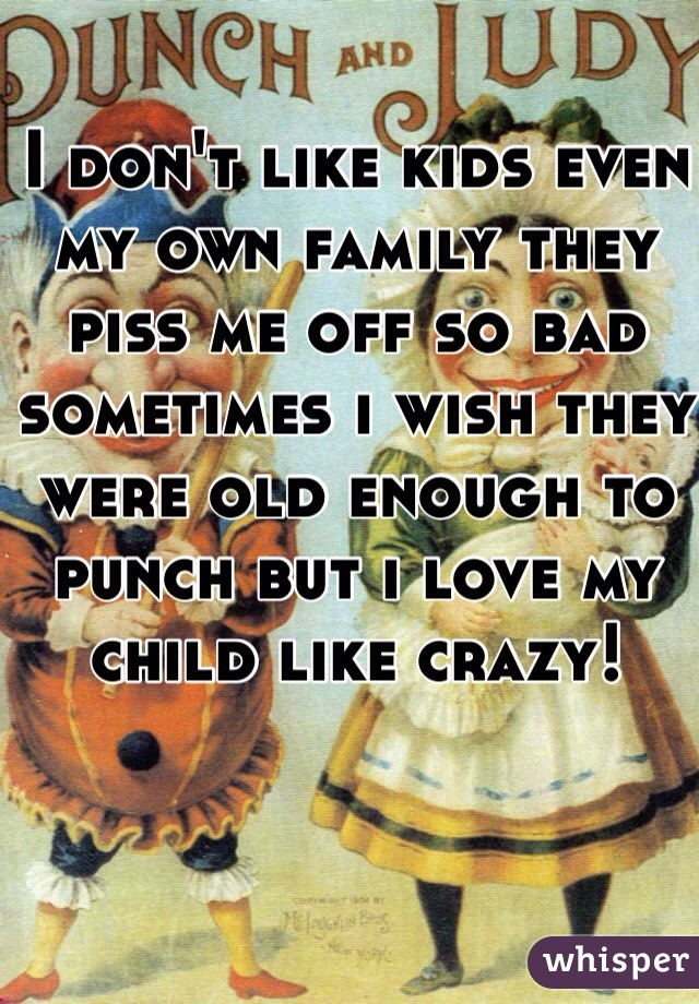 I don't like kids even my own family they piss me off so bad sometimes i wish they were old enough to punch but i love my child like crazy!