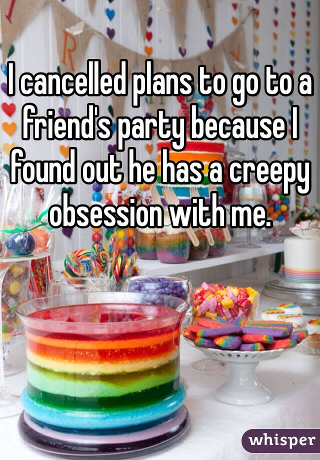 I cancelled plans to go to a friend's party because I found out he has a creepy obsession with me.